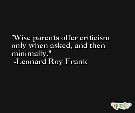Wise parents offer criticism only when asked, and then minimally. -Leonard Roy Frank