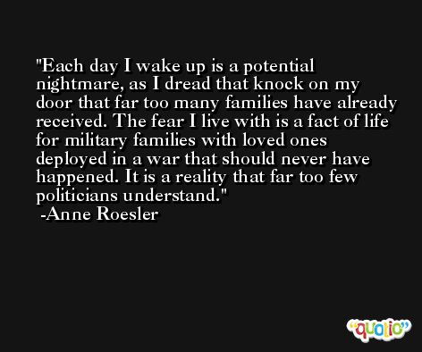 Each day I wake up is a potential nightmare, as I dread that knock on my door that far too many families have already received. The fear I live with is a fact of life for military families with loved ones deployed in a war that should never have happened. It is a reality that far too few politicians understand. -Anne Roesler