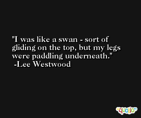 I was like a swan - sort of gliding on the top, but my legs were paddling underneath. -Lee Westwood