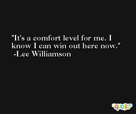 It's a comfort level for me. I know I can win out here now. -Lee Williamson