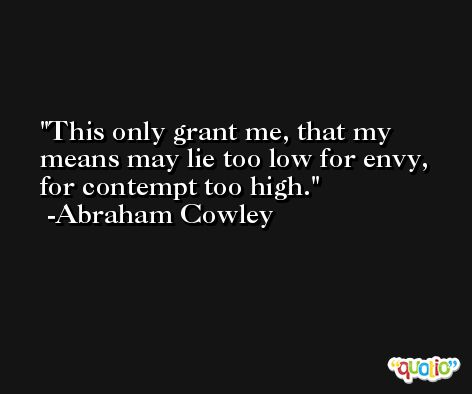 This only grant me, that my means may lie too low for envy, for contempt too high. -Abraham Cowley