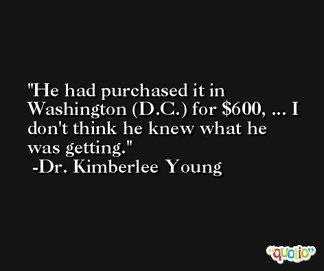 He had purchased it in Washington (D.C.) for $600, ... I don't think he knew what he was getting. -Dr. Kimberlee Young