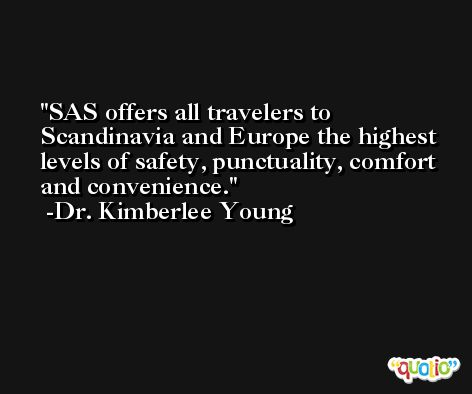 SAS offers all travelers to Scandinavia and Europe the highest levels of safety, punctuality, comfort and convenience. -Dr. Kimberlee Young