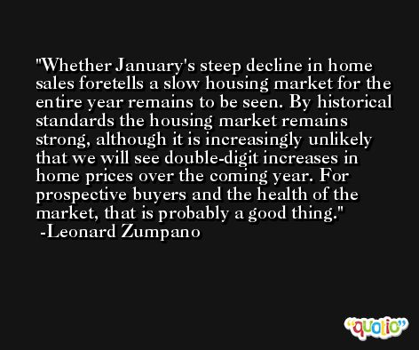 Whether January's steep decline in home sales foretells a slow housing market for the entire year remains to be seen. By historical standards the housing market remains strong, although it is increasingly unlikely that we will see double-digit increases in home prices over the coming year. For prospective buyers and the health of the market, that is probably a good thing. -Leonard Zumpano