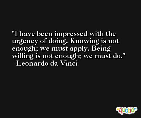 I have been impressed with the urgency of doing. Knowing is not enough; we must apply. Being willing is not enough; we must do. -Leonardo da Vinci