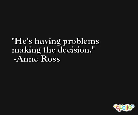 He's having problems making the decision. -Anne Ross