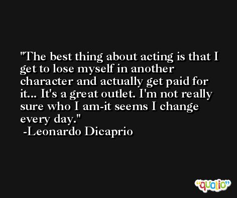 The best thing about acting is that I get to lose myself in another character and actually get paid for it... It's a great outlet. I'm not really sure who I am-it seems I change every day. -Leonardo Dicaprio