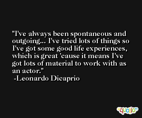 I've always been spontaneous and outgoing... I've tried lots of things so I've got some good life experiences, which is great 'cause it means I've got lots of material to work with as an actor. -Leonardo Dicaprio