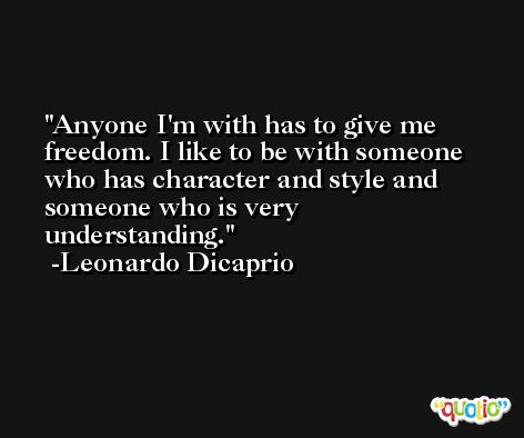 Anyone I'm with has to give me freedom. I like to be with someone who has character and style and someone who is very understanding. -Leonardo Dicaprio