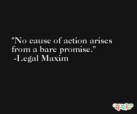No cause of action arises from a bare promise. -Legal Maxim