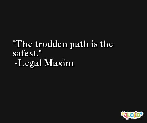 The trodden path is the safest. -Legal Maxim