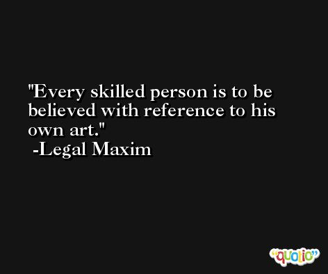 Every skilled person is to be believed with reference to his own art. -Legal Maxim