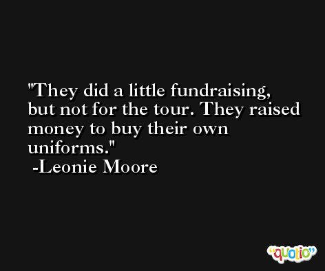 They did a little fundraising, but not for the tour. They raised money to buy their own uniforms. -Leonie Moore