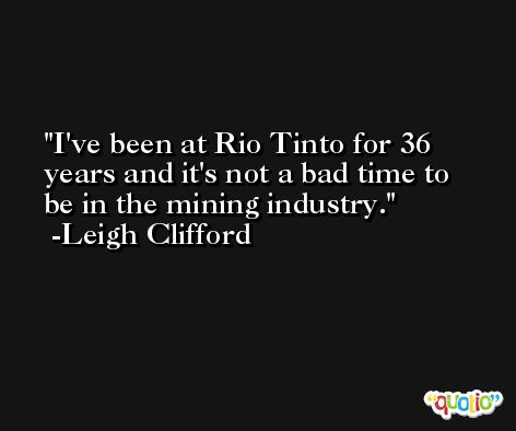 I've been at Rio Tinto for 36 years and it's not a bad time to be in the mining industry. -Leigh Clifford