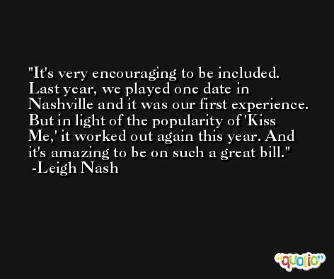 It's very encouraging to be included. Last year, we played one date in Nashville and it was our first experience. But in light of the popularity of 'Kiss Me,' it worked out again this year. And it's amazing to be on such a great bill. -Leigh Nash