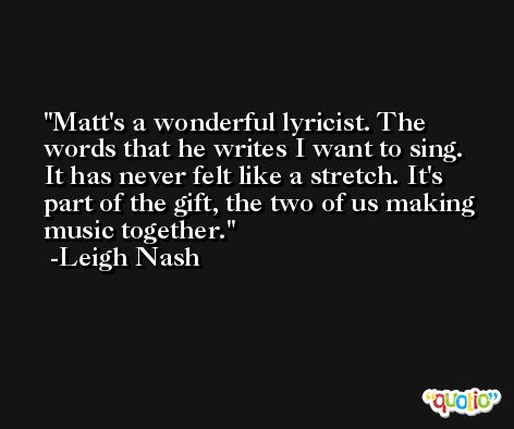 Matt's a wonderful lyricist. The words that he writes I want to sing. It has never felt like a stretch. It's part of the gift, the two of us making music together. -Leigh Nash
