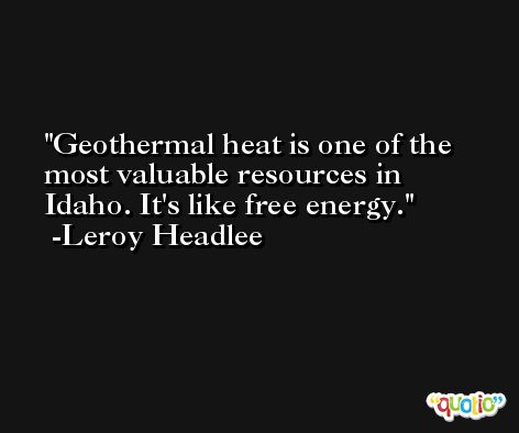 Geothermal heat is one of the most valuable resources in Idaho. It's like free energy. -Leroy Headlee