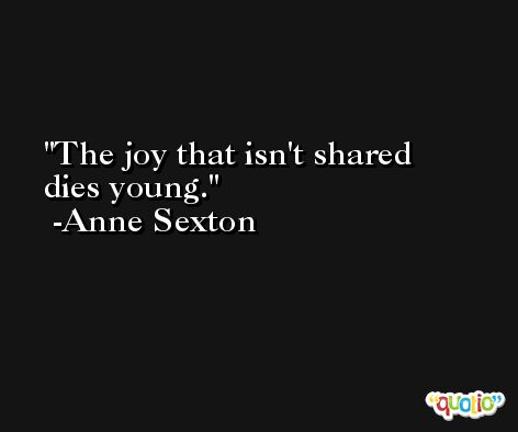 The joy that isn't shared dies young. -Anne Sexton