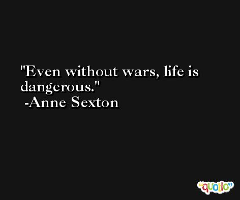 Even without wars, life is dangerous. -Anne Sexton