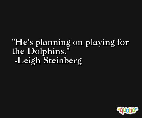 He's planning on playing for the Dolphins. -Leigh Steinberg