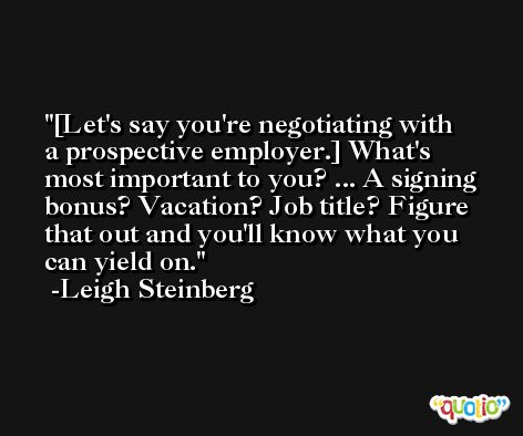 [Let's say you're negotiating with a prospective employer.] What's most important to you? ... A signing bonus? Vacation? Job title? Figure that out and you'll know what you can yield on. -Leigh Steinberg