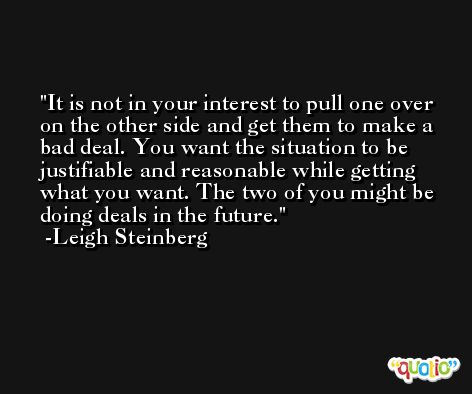 It is not in your interest to pull one over on the other side and get them to make a bad deal. You want the situation to be justifiable and reasonable while getting what you want. The two of you might be doing deals in the future. -Leigh Steinberg