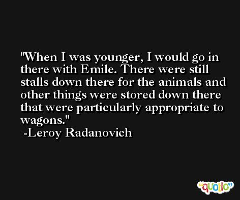 When I was younger, I would go in there with Emile. There were still stalls down there for the animals and other things were stored down there that were particularly appropriate to wagons. -Leroy Radanovich