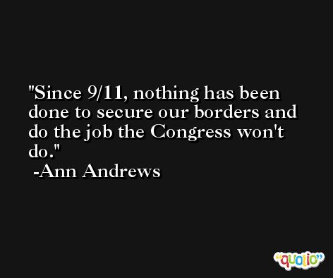 Since 9/11, nothing has been done to secure our borders and do the job the Congress won't do. -Ann Andrews