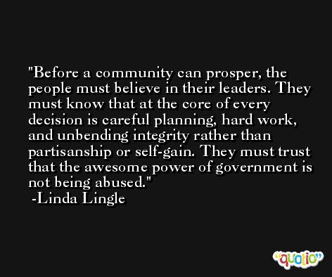 Before a community can prosper, the people must believe in their leaders. They must know that at the core of every decision is careful planning, hard work, and unbending integrity rather than partisanship or self-gain. They must trust that the awesome power of government is not being abused. -Linda Lingle
