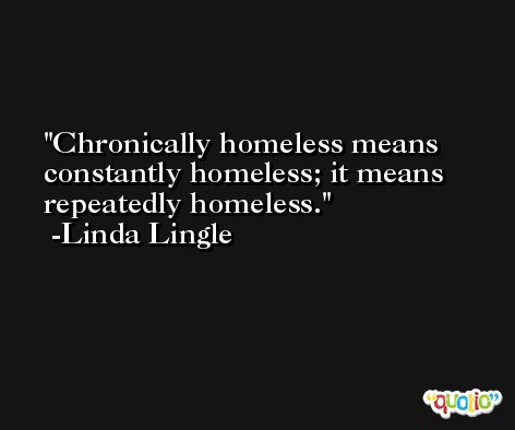 Chronically homeless means constantly homeless; it means repeatedly homeless. -Linda Lingle