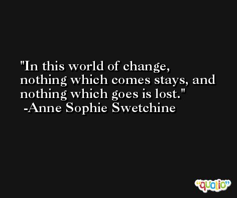 In this world of change, nothing which comes stays, and nothing which goes is lost. -Anne Sophie Swetchine