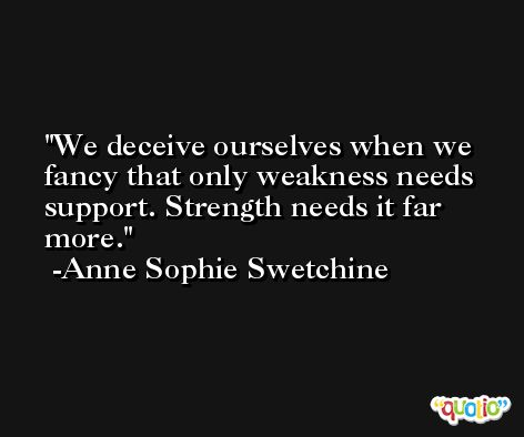We deceive ourselves when we fancy that only weakness needs support. Strength needs it far more. -Anne Sophie Swetchine