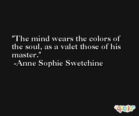 The mind wears the colors of the soul, as a valet those of his master. -Anne Sophie Swetchine