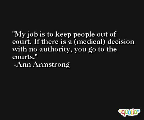 My job is to keep people out of court. If there is a (medical) decision with no authority, you go to the courts. -Ann Armstrong
