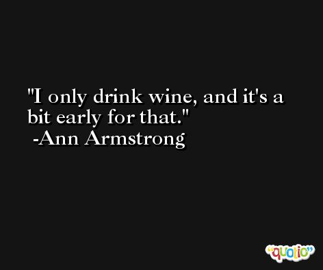 I only drink wine, and it's a bit early for that. -Ann Armstrong