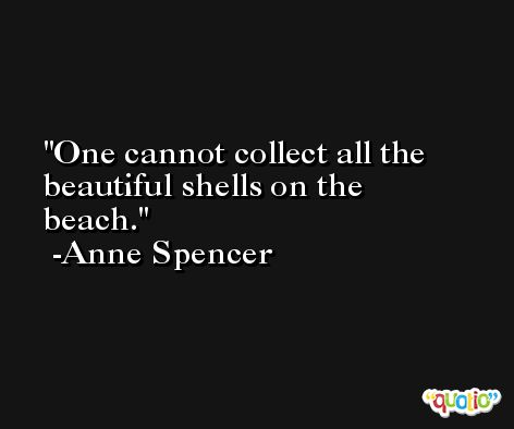 One cannot collect all the beautiful shells on the beach. -Anne Spencer