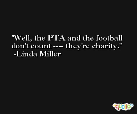 Well, the PTA and the football don't count ---- they're charity. -Linda Miller