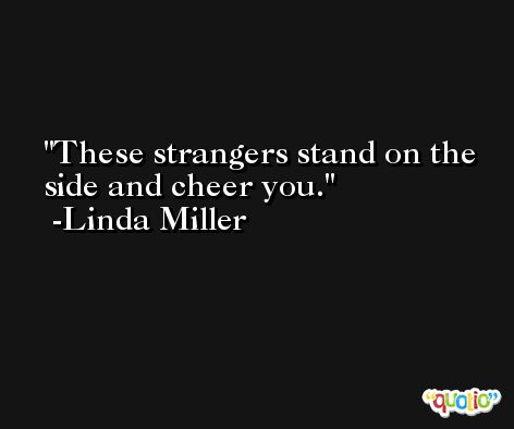 These strangers stand on the side and cheer you. -Linda Miller