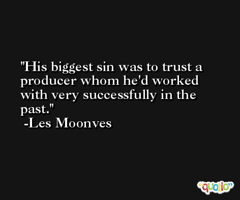 His biggest sin was to trust a producer whom he'd worked with very successfully in the past. -Les Moonves
