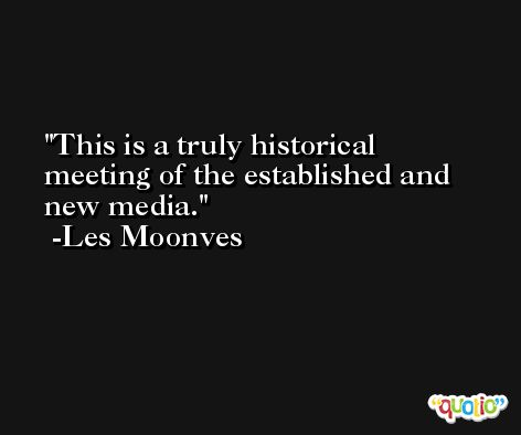 This is a truly historical meeting of the established and new media. -Les Moonves