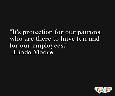 It's protection for our patrons who are there to have fun and for our employees. -Linda Moore