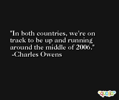 In both countries, we're on track to be up and running around the middle of 2006. -Charles Owens