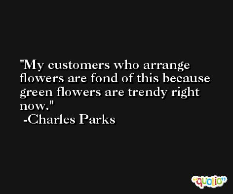 My customers who arrange flowers are fond of this because green flowers are trendy right now. -Charles Parks