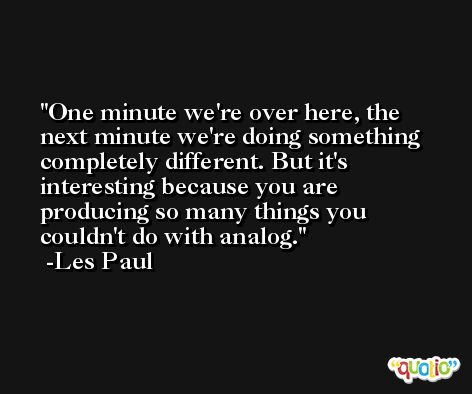 One minute we're over here, the next minute we're doing something completely different. But it's interesting because you are producing so many things you couldn't do with analog. -Les Paul