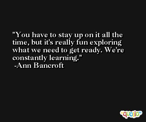 You have to stay up on it all the time, but it's really fun exploring what we need to get ready. We're constantly learning. -Ann Bancroft