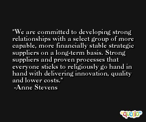 We are committed to developing strong relationships with a select group of more capable, more financially stable strategic suppliers on a long-term basis. Strong suppliers and proven processes that everyone sticks to religiously go hand in hand with delivering innovation, quality and lower costs. -Anne Stevens