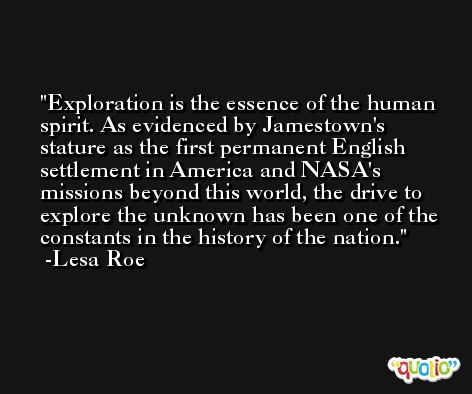 Exploration is the essence of the human spirit. As evidenced by Jamestown's stature as the first permanent English settlement in America and NASA's missions beyond this world, the drive to explore the unknown has been one of the constants in the history of the nation. -Lesa Roe