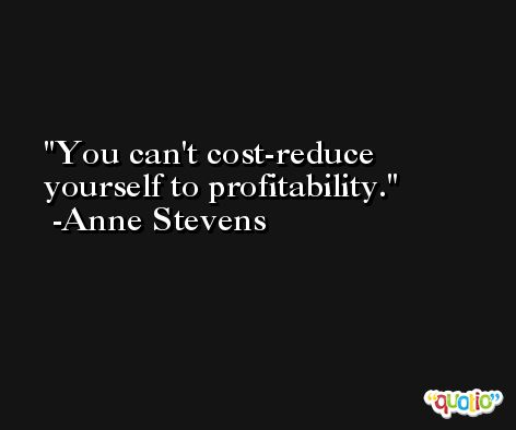 You can't cost-reduce yourself to profitability. -Anne Stevens