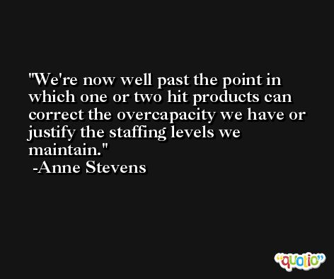 We're now well past the point in which one or two hit products can correct the overcapacity we have or justify the staffing levels we maintain. -Anne Stevens