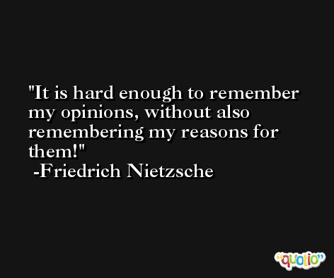 It is hard enough to remember my opinions, without also remembering my reasons for them! -Friedrich Nietzsche